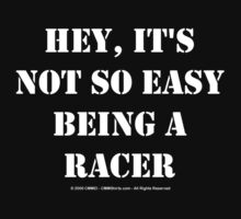 Hey, It's Not So Easy Being A Racer - White Text by cmmei