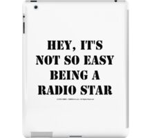 Hey, It's Not So Easy Being A Radio Star - Black Text iPad Case/Skin