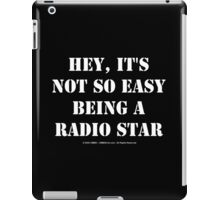 Hey, It's Not So Easy Being A Radio Star - White Text iPad Case/Skin