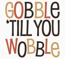 Gobble Till You Wobble by HolidaySwaggT