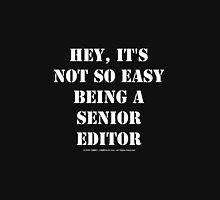 Hey, It's Not So Easy Being A Senior Editor - White Text Unisex T-Shirt