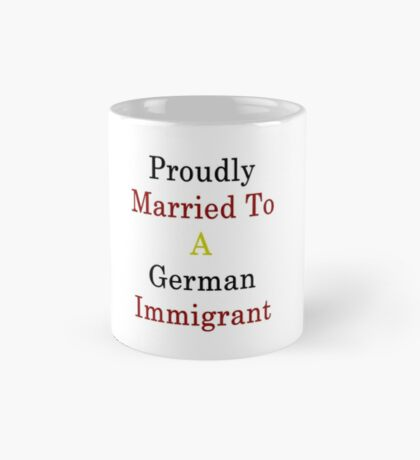 Proudly Married To A Germany Immigrant Mug