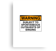 WARNING: SUBJECT TO SPONTANEOUS OUTBURSTS OF SINGING Canvas Print
