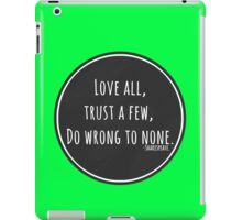 Love all, trust a few, do wrong to none. iPad Case/Skin