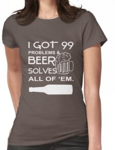 "I Got I 99 Problems & Beer Solves All Of ""EM. Womens Fitted T-Shirt"