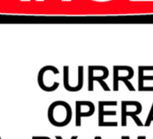 DANGER: CURRENTLY OPERATED BY A MORON Sticker