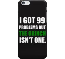I GOT 99 PROBLEMS BUT THE GRINCH ISN'T ONE (WHITE WRITING) iPhone Case/Skin