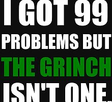I GOT 99 PROBLEMS BUT THE GRINCH ISN'T ONE (WHITE WRITING) by Divertions