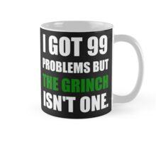 I GOT 99 PROBLEMS BUT THE GRINCH ISN'T ONE (WHITE WRITING) Mug