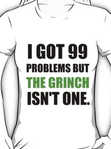 I GOT 99 PROBLEMS BUT THE GRINCH ISN'T ONE (BLACK WRITING) T-Shirt