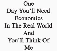 One Day You'll Need Economics In The Real World And You'll Think Of Me  by supernova23