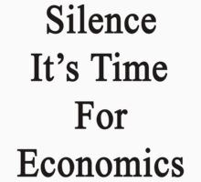 Silence It's Time For Economics  by supernova23