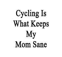 Cycling Is What Keeps My Mom Sane  Photographic Print
