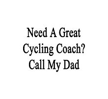 Need A Great Cycling Coach? Call My Dad  Photographic Print