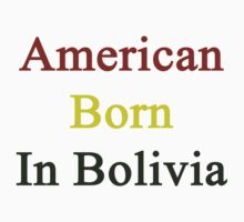 American Born In Bolivia  by supernova23