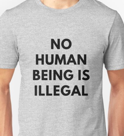 No Human Being Is Illegal - Immigration activist shirt Unisex T-Shirt