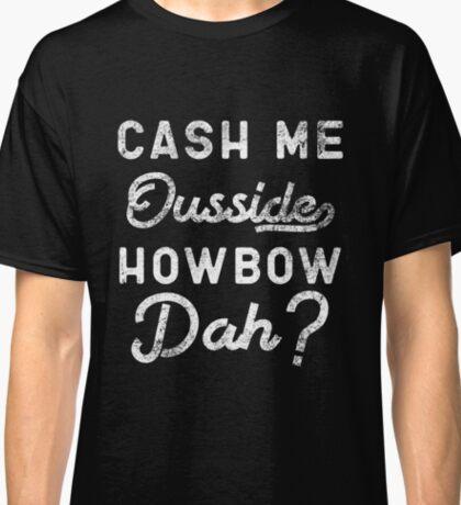 Cash Me Ousside How Bow Dah T-Shirt - Catch Me Outside Meme Tee Shirt Classic T-Shirt