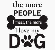 The More People I Meet, The More I Love My Dog by rardesign