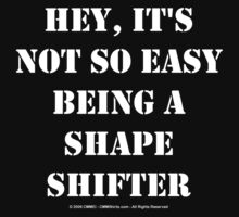 Hey, It's Not So Easy Being A Shape Shifter - White Text T-Shirt