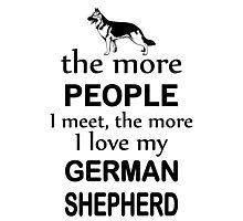 The More People I Meet The More I Love My German Shepherd Photographic Print