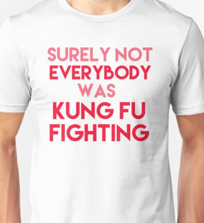 Surely Not Everyone Was Kung Fu Fighting Unisex T-Shirt
