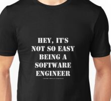 Hey, It's Not So Easy Being A Software Engineer - White Text Unisex T-Shirt