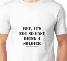 Hey, It's Not So Easy Being A Soldier - Black Text Unisex T-Shirt