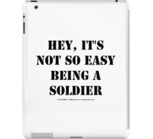 Hey, It's Not So Easy Being A Soldier - Black Text iPad Case/Skin