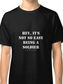 Hey, It's Not So Easy Being A Soldier - White Text Classic T-Shirt