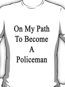 On My Path To Become A Policeman  T-Shirt