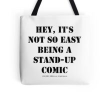 Hey, It's Not So Easy Being A Stand-Up Comic - Black Text Tote Bag