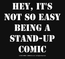 Hey, It's Not So Easy Being A Stand-Up Comic - White Text by cmmei