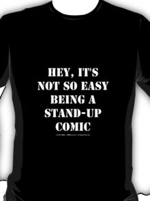 Hey, It's Not So Easy Being A Stand-Up Comic - White Text T-Shirt