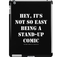 Hey, It's Not So Easy Being A Stand-Up Comic - White Text iPad Case/Skin