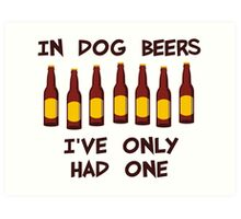 In Dog Beers I've Only Had One Art Print