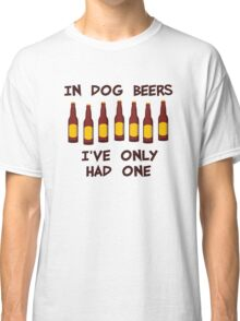 In Dog Beers I've Only Had One Classic T-Shirt