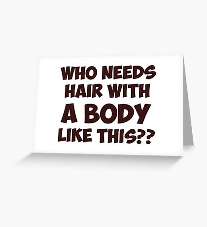Who Needs Hair With A Body Like This? Greeting Card