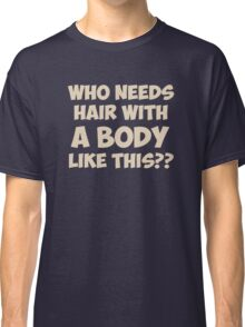Who Needs Hair With A Body Like This? Classic T-Shirt