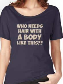 Who Needs Hair With A Body Like This? Women's Relaxed Fit T-Shirt