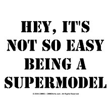Hey, It's Not So Easy Being A Supermodel - Black Text by cmmei