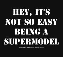 Hey, It's Not So Easy Being A Supermodel - White Text by cmmei