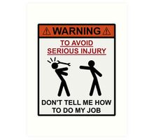 Warning - Don't Tell Me How To Do My Job Art Print