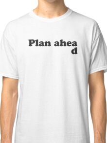 Always Plan Ahead Classic T-Shirt
