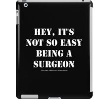 Hey, It's Not So Easy Being A Surgeon - White Text iPad Case/Skin