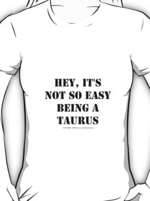 Hey, It's Not So Easy Being A Taurus - Black Text T-Shirt