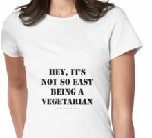 Hey, It's Not So Easy Being A Vegetarian - Black Text Womens Fitted T-Shirt