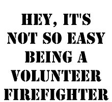 Hey, It's Not So Easy Being A Volunteer Firefighter - Black Text by cmmei