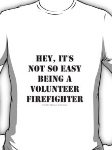 Hey, It's Not So Easy Being A Volunteer Firefighter - Black Text T-Shirt