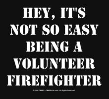 Hey, It's Not So Easy Being A Volunteer Firefighter - White Text by cmmei