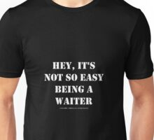 Hey, It's Not So Easy Being A Waiter - White Text Unisex T-Shirt